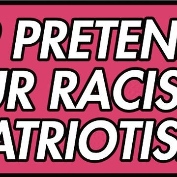 stop pretending your racism is patriotism by indieguo