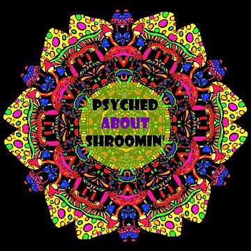 Psyched About Shroomin, Magic Mushrooms by Kitschipie