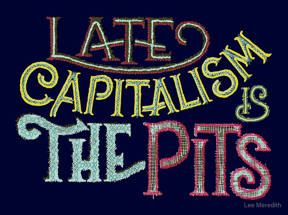 Late Capitalism is the Pits by Lee Meredith