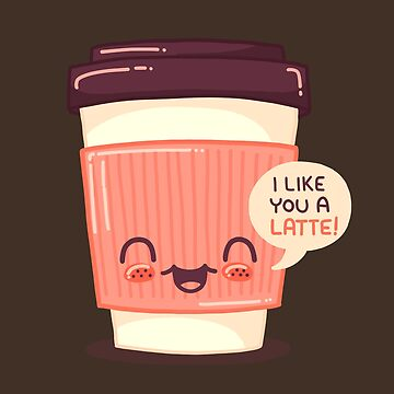 I Like You A Latte! (Cute coffee pun) by Punstoppable