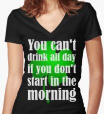 You Can't Drink All Day If You Don't Start In The Morning Women's Fitted V-Neck T-Shirt