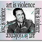 Art is violence; love is violence. by Actual Violence