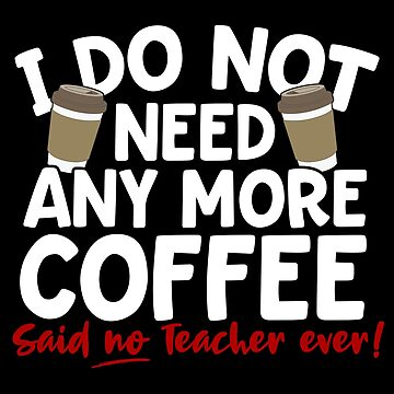 I Don't Need Any More Coffee Said No Teacher Ever by thingsandthings