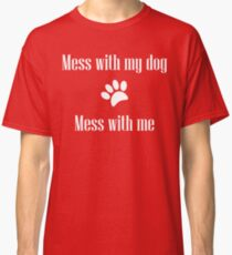 Mess with my Dog - Mess with Me Classic T-Shirt