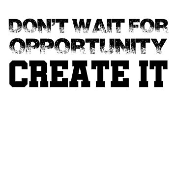 Don't Wait For Opportunity Create It by FrancisDigital