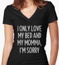 I Only Love My Bed And My Momma I'm Sorry T-Shirt Women's Fitted V-Neck T-Shirt