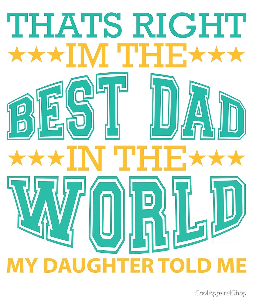 Thats Right. Im The Best Dad in The World. My Daughter Told Me by CoolApparelShop