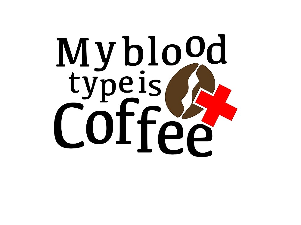 My blood type is coffee by megnance27