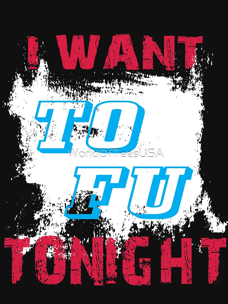 I want TO FU tonight by WorldOfTeesUSA