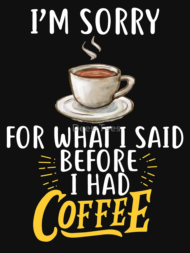 I'm Sorry For What I Said Before I Had Coffee by Dees-Tees