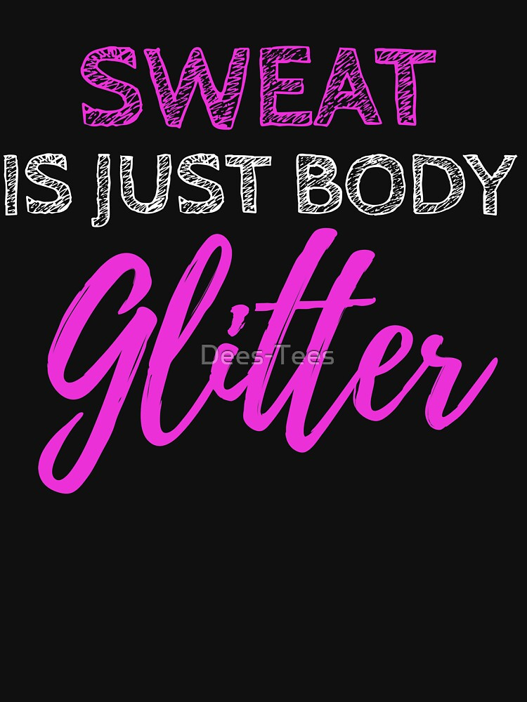 Sweat Is Just Body Glitter by Dees-Tees