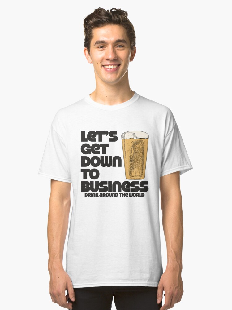 Let's Get Down to Business Drink Around the World Classic T-Shirt Front