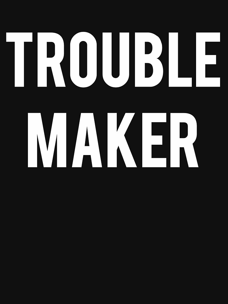 Trouble Maker by SloganT-Shirt