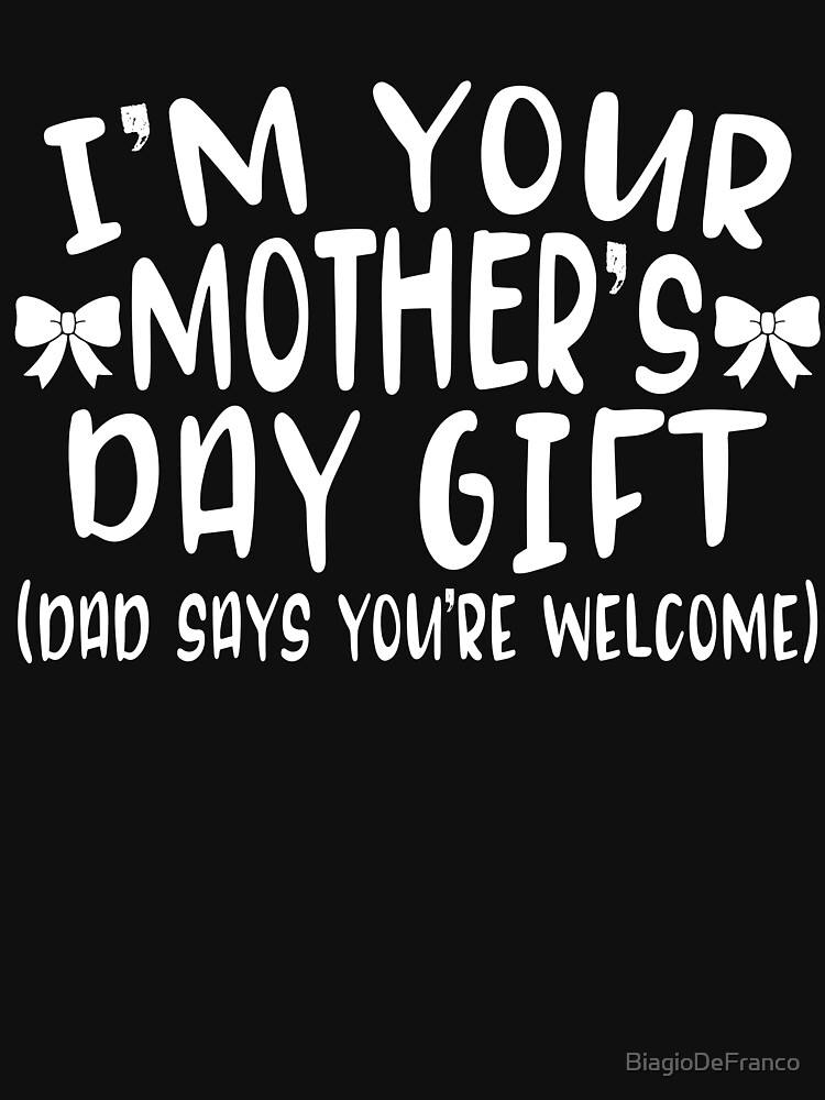 I'm Your Mothers Day Gift by BiagioDeFranco