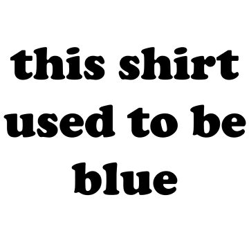this shirt used to be blue by drsamtam