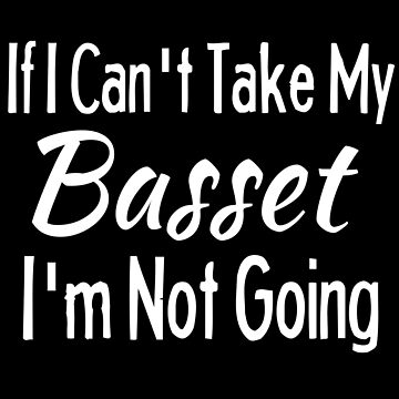 If I Cant Take My Basset Funny Pet Dog Shirt by Joeby26