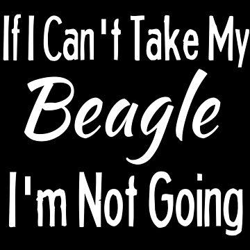 If I Cant Take My Beagle Funny Pet Dog Shirt by Joeby26