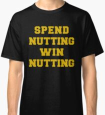 Spend Nutting Win Nutting Shirt - Sport Fan Supporter Tee Classic T-Shirt