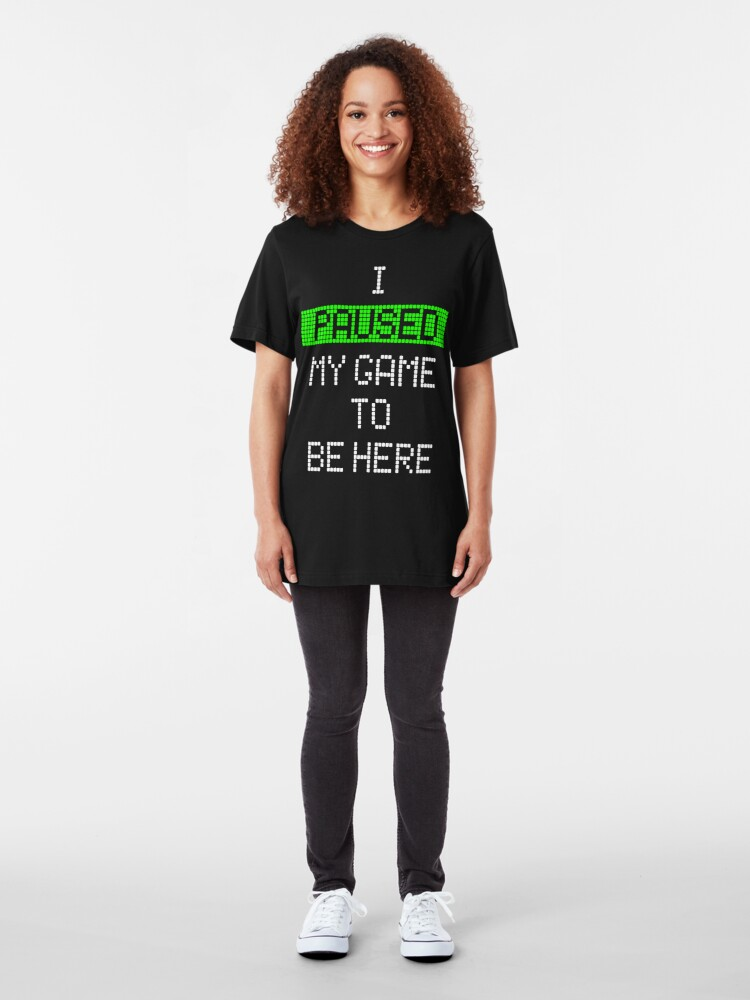 Alternate view of I Paused My Game To Be Here Slim Fit T-Shirt
