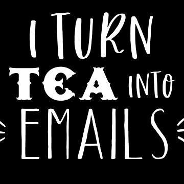 I turn tea into EMAILS by jazzydevil