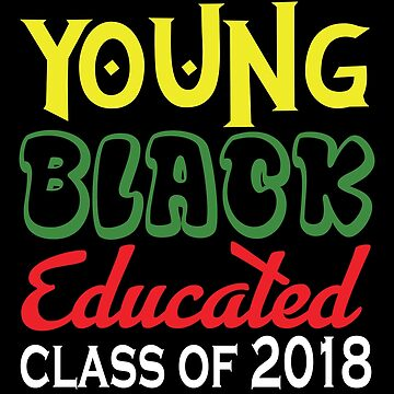 YOUNG BLACK EDUCATED CLASS OF 2018 T SHIRT  by fierromade