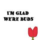I'm glad we're buds by PSamp