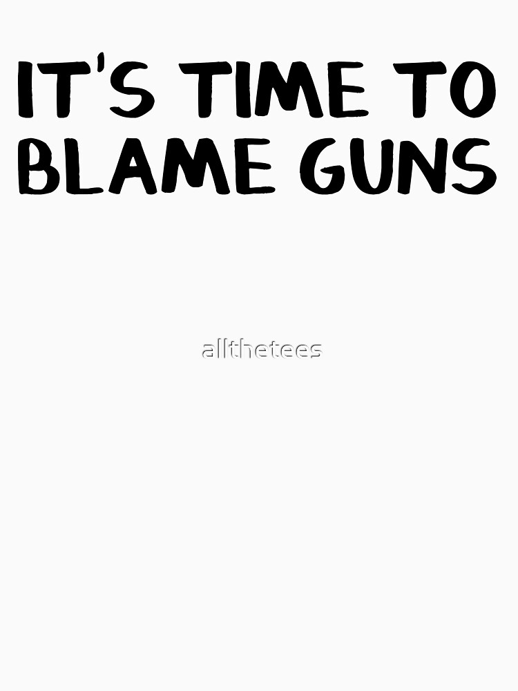 It's time to blame guns Gun control now by allthetees