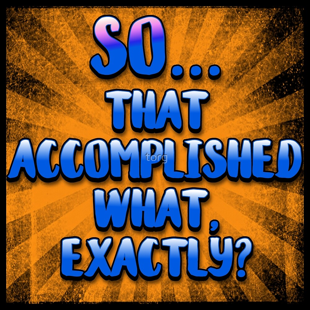 So... That Accomplished What, Exactly? by torg