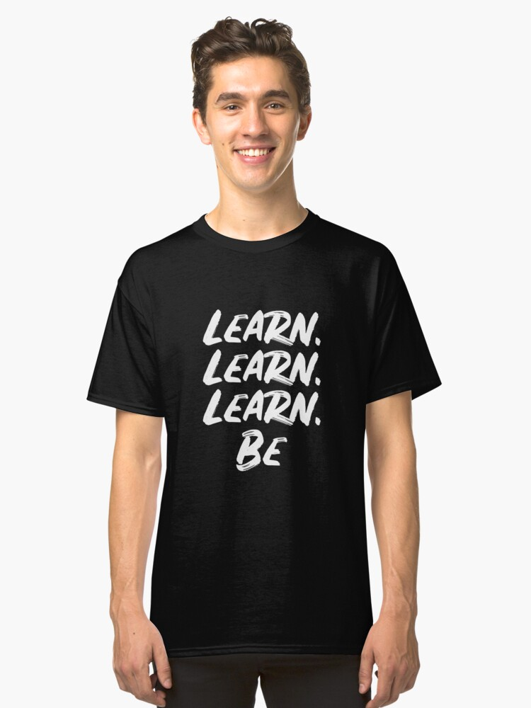 Learn. Learn. Learn Be. Motivational  Classic T-Shirt Front