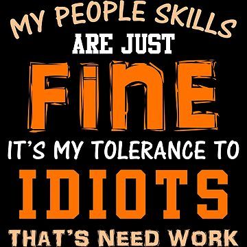 My People Skills Are Fine It's My Tolerance To Idiots That Needs Work by lo-qua-t