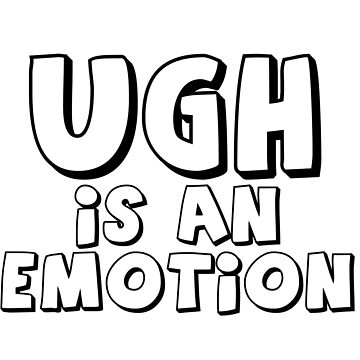 Ugh Is An Emotion by lo-qua-t