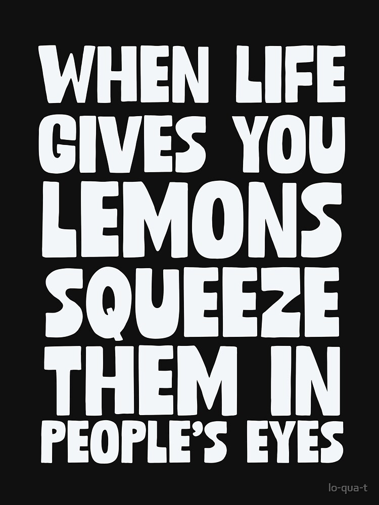When Life Gives You Lemons Squeeze Them In People's Eyes by lo-qua-t