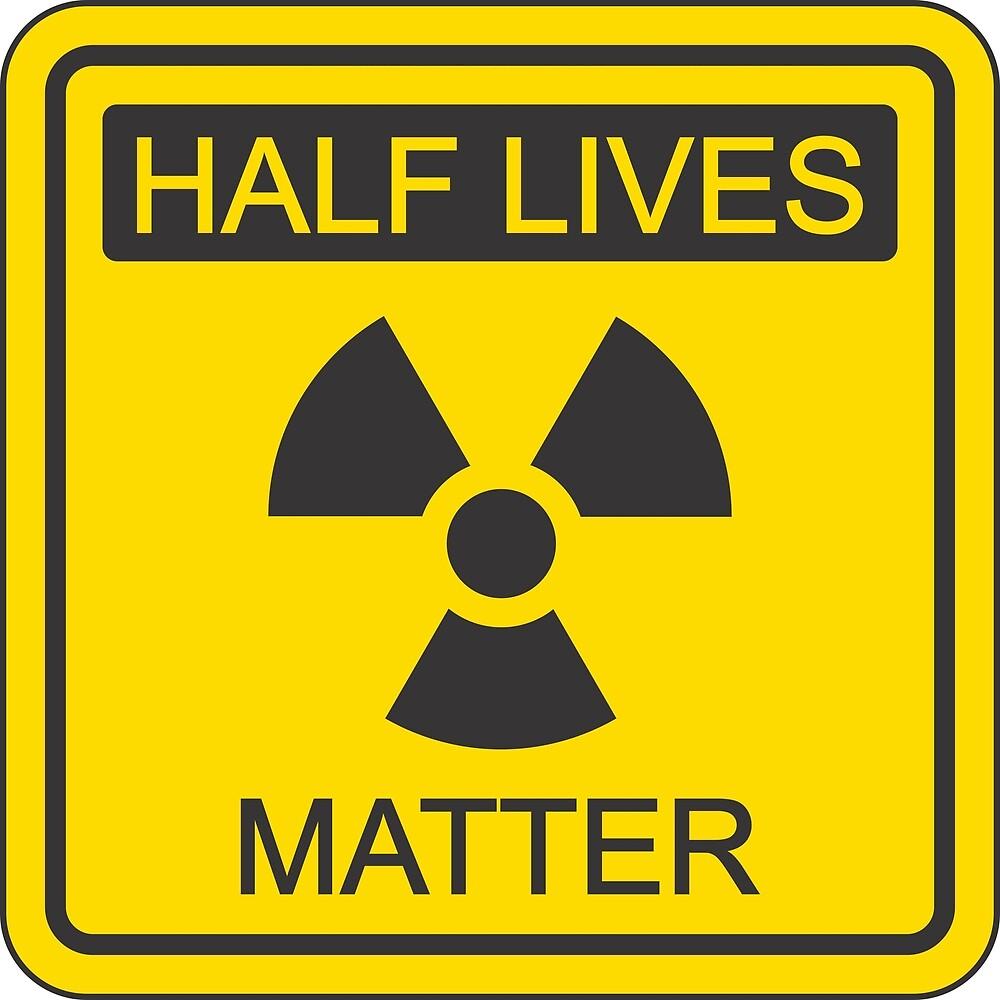 Half lives matter by specialteeze