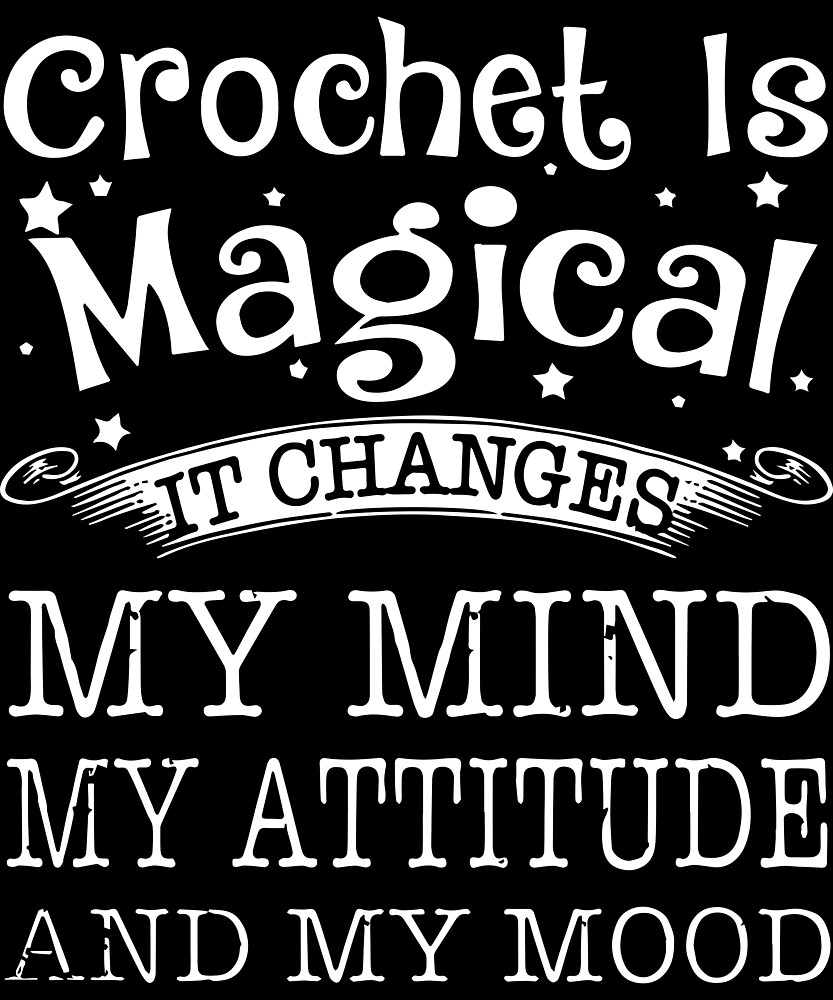 crochet is magical it changes my mind my attitude and my mood crochet t-shirts by CarrieCarrol