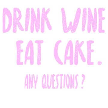 Drink Wine, Eat Cake. by PWRDesigns