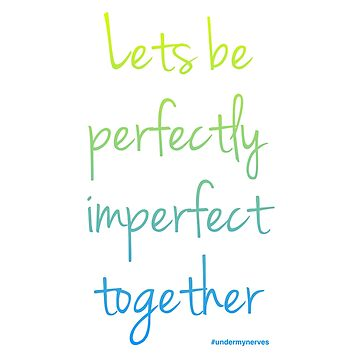 Lets be perfectly imperfect together colour green/bluee by Bumblebeegirl