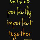 Lets be perfectly imperfect together - sunshine by Bumblebeegirl