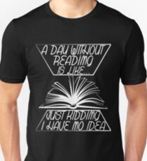 A Day Without Reading Is Like ... Just Kidding I Have No Idea Unisex T-Shirt