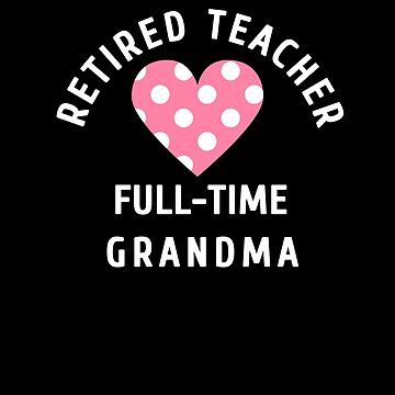 Retired Teacher Full Time Grandma Retirement Gifts by hustlagirl