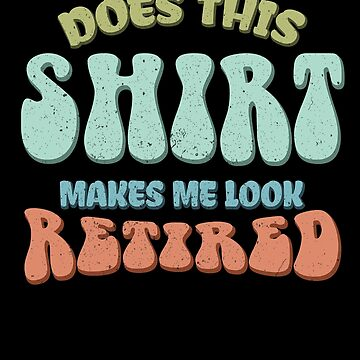 Retired Shirt - Retirement Gift by TomGiantDesigns