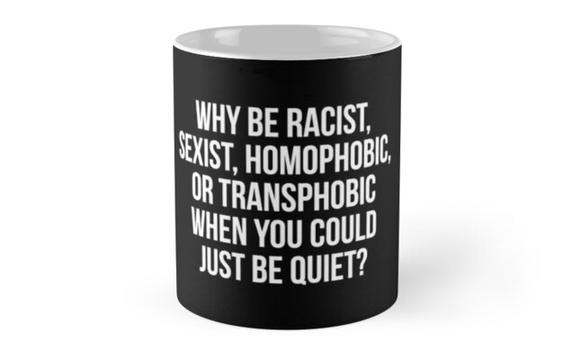 Why be racist, sexist, homophobic, or transphobic when you could just be quiet by allthetees