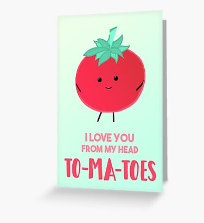 I love you from my head tomatoes (to-ma-toes) Greeting Card