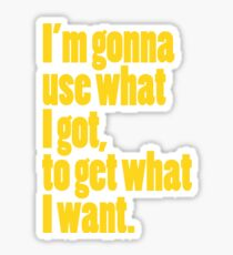 I'm gonna use what I got, to get what I want. Sticker