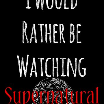 I Would Rather Be Watching Supernatural by paperdreamland