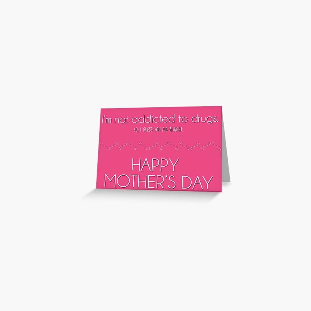 Mother's day card: I'm not addicted to drugs. So I think you did alright. Greeting Card
