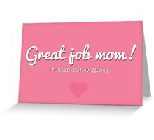 Great job mom. I turned out awesome! Greeting Card
