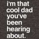 I'm That Cool Dad You've Been Hearing About by BootsBoots