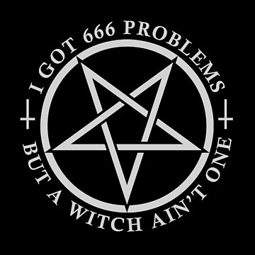 I Got 666 Problems But A Witch Ain't One by WilsonReserve