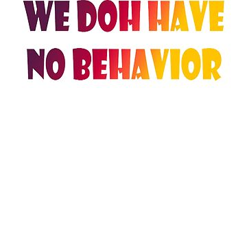 WE DOH HAVE NO BEHAVIOR by shugashirts