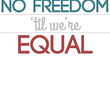 No Freedom 'Til We're Equal by peace-ter